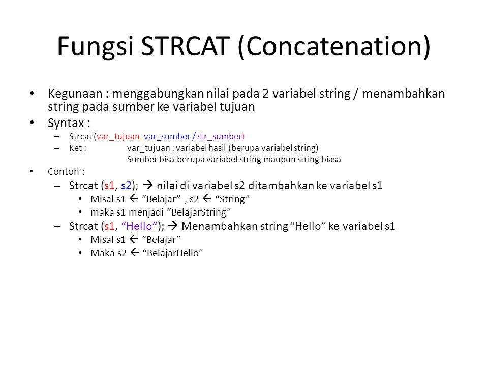Fungsi STRNCAT (Concatenation n karakter) Kegunaan : menambahkan string pada sumber ke variabel tujuan sebanyak n karakter Syntax : – Strncat (var_tujuan, var_sumber / str_sumber, n) – Ket : var_tujuan : variabel hasil (berupa variabel string) Sumber bisa berupa variabel string maupun string biasa n : banyaknya karakter yang disalin Contoh : – Strncat (s1, s2, 3);  nilai di variabel s2 sebanyak 3 karakter, ditambahkan ke variabel s1 Misal s1  Belajar , s2  String maka s1 menjadi BelajarStr – Strncat (s1, Hello ,2);  Menambahkan string He ke variabel s1 Misal s1  Belajar Maka s2  BelajarHe