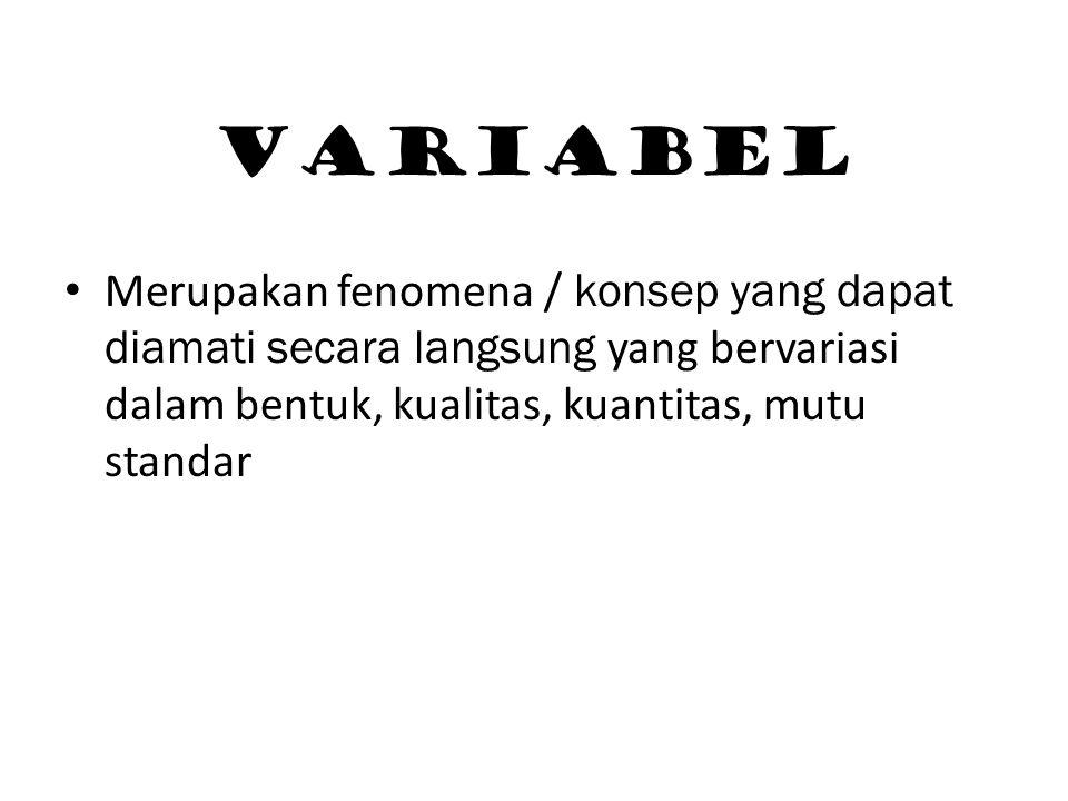 VARIABEL Merupakan fenomena / konsep yang dapat diamati secara langsung yang bervariasi dalam bentuk, kualitas, kuantitas, mutu standar