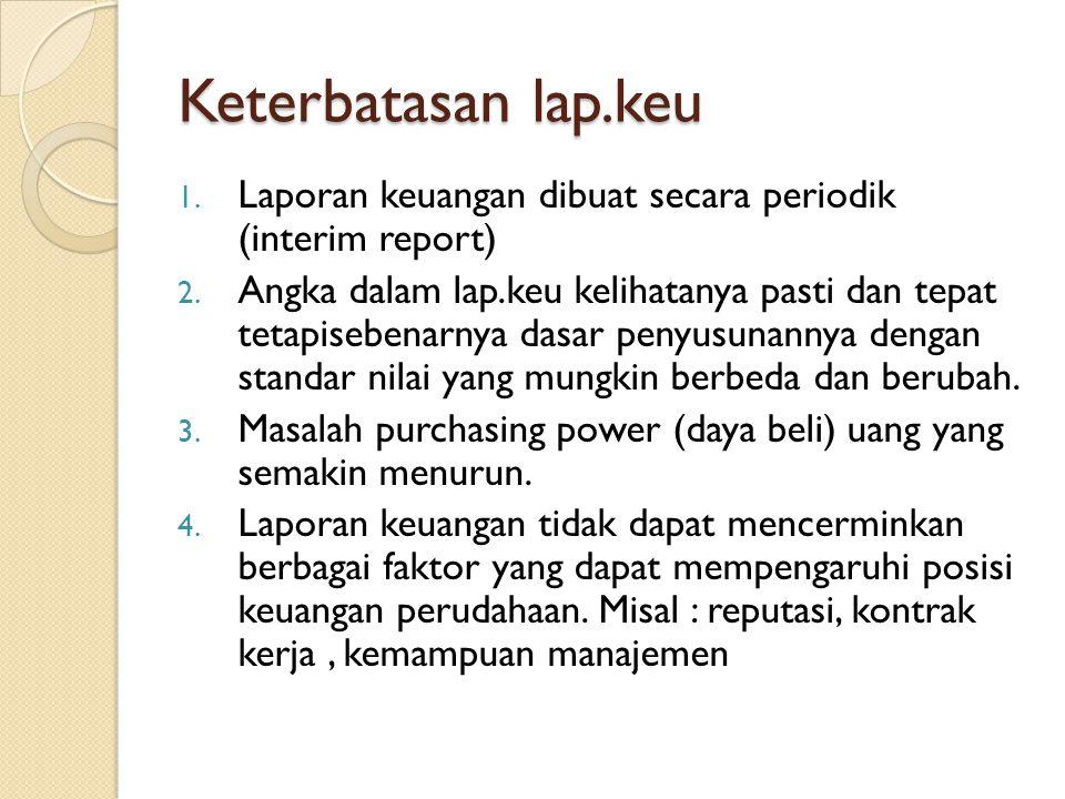 Keterbatasan lap.keu 1. Laporan keuangan dibuat secara periodik (interim report) 2. Angka dalam lap.keu kelihatanya pasti dan tepat tetapisebenarnya d