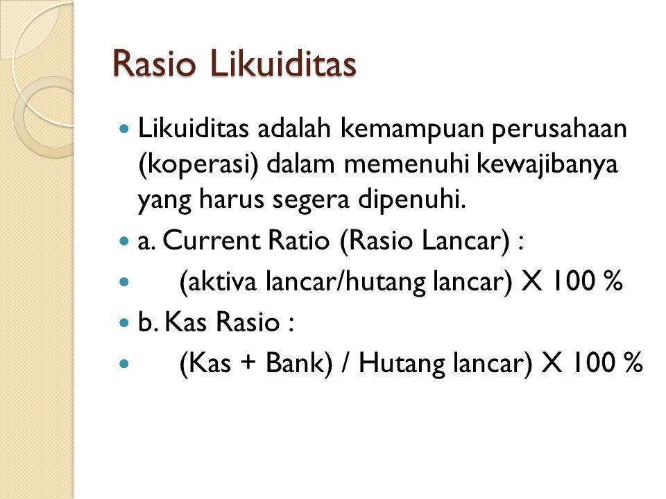 Rasio Likuiditas Likuiditas adalah kemampuan perusahaan (koperasi) dalam memenuhi kewajibanya yang harus segera dipenuhi. a. Current Ratio (Rasio Lanc