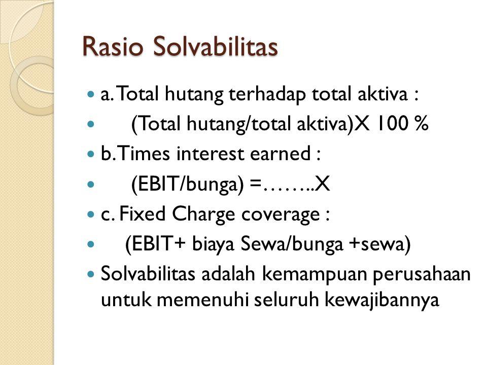 Rasio Solvabilitas a. Total hutang terhadap total aktiva : (Total hutang/total aktiva)X 100 % b. Times interest earned : (EBIT/bunga) =……..X c. Fixed