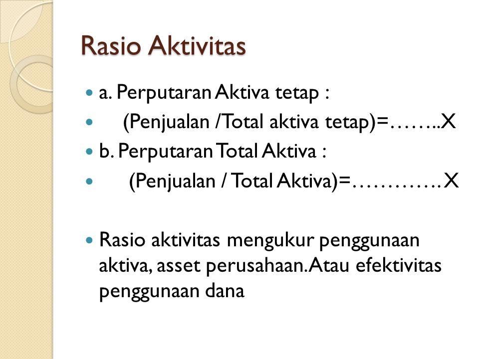 Rasio Aktivitas a. Perputaran Aktiva tetap : (Penjualan /Total aktiva tetap)=……..X b. Perputaran Total Aktiva : (Penjualan / Total Aktiva)=…………. X Ras