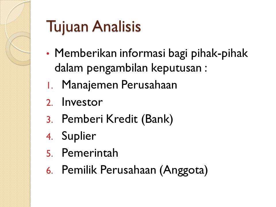 Tujuan Analisis Memberikan informasi bagi pihak-pihak dalam pengambilan keputusan : 1. Manajemen Perusahaan 2. Investor 3. Pemberi Kredit (Bank) 4. Su
