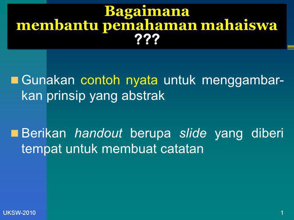 1UKSW-2010 Bagaimana membantu pemahaman mahaiswa ??? Gunakan contoh nyata untuk menggambar- kan prinsip yang abstrak Berikan handout berupa slide yang