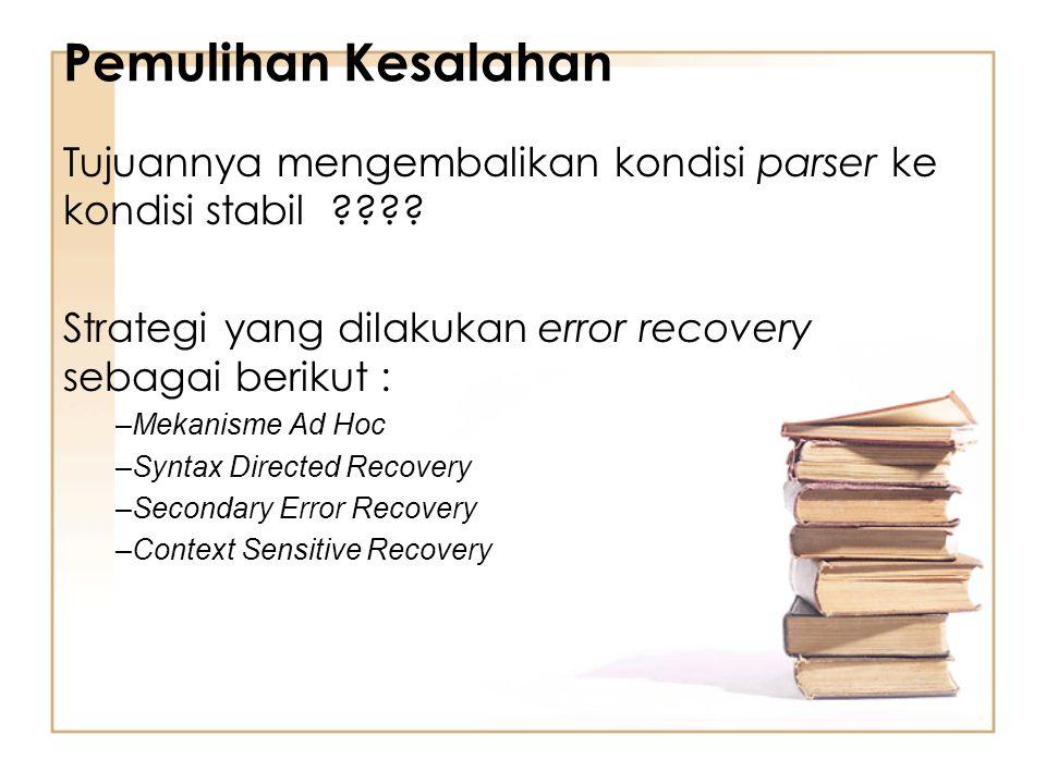 Pemulihan Kesalahan Tujuannya mengembalikan kondisi parser ke kondisi stabil ???? Strategi yang dilakukan error recovery sebagai berikut : –Mekanisme