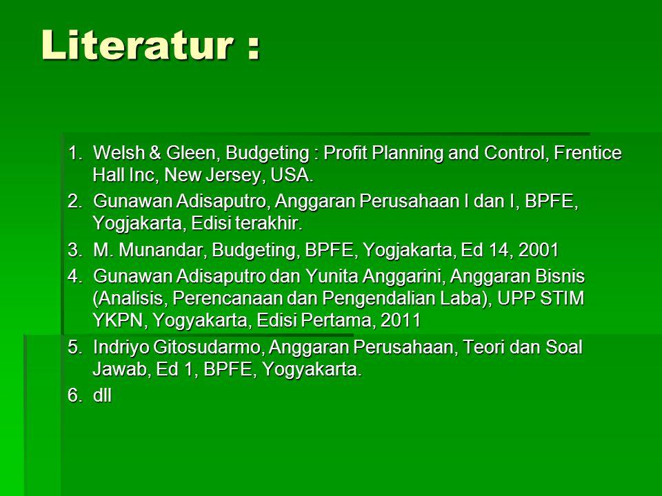Literatur : 1. Welsh & Gleen, Budgeting : Profit Planning and Control, Frentice Hall Inc, New Jersey, USA. 2. Gunawan Adisaputro, Anggaran Perusahaan