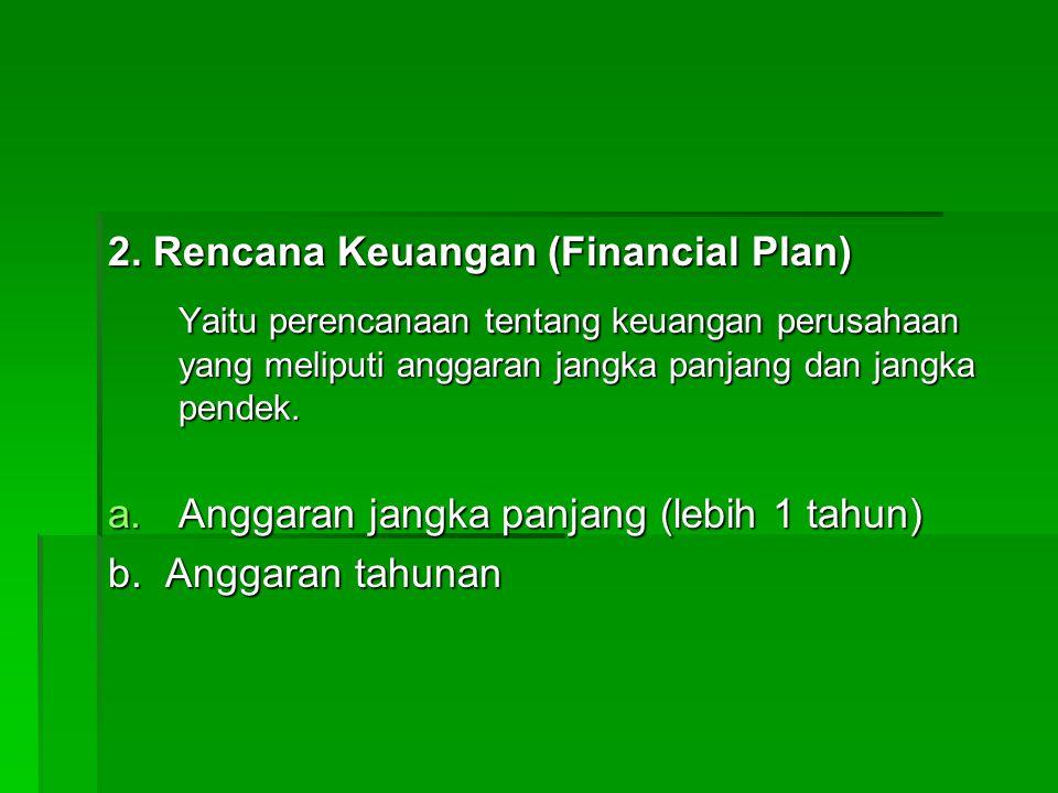 2. Rencana Keuangan (Financial Plan) Yaitu perencanaan tentang keuangan perusahaan yang meliputi anggaran jangka panjang dan jangka pendek. a.Anggaran