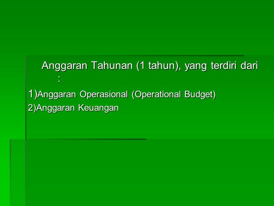 Anggaran Tahunan (1 tahun), yang terdiri dari : 1) Anggaran Operasional (Operational Budget) 2)Anggaran Keuangan