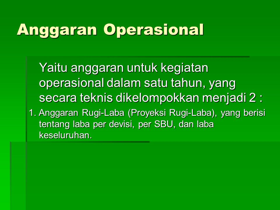 Anggaran Operasional Yaitu anggaran untuk kegiatan operasional dalam satu tahun, yang secara teknis dikelompokkan menjadi 2 : 1. Anggaran Rugi-Laba (P