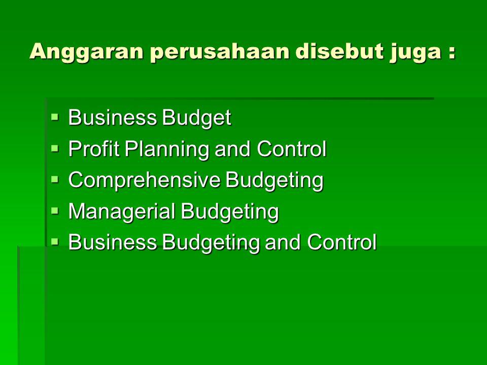 Anggaran perusahaan disebut juga :  Business Budget  Profit Planning and Control  Comprehensive Budgeting  Managerial Budgeting  Business Budgeting and Control