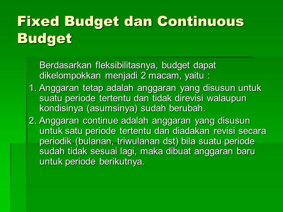 Fixed Budget dan Continuous Budget Berdasarkan fleksibilitasnya, budget dapat dikelompokkan menjadi 2 macam, yaitu : 1. Anggaran tetap adalah anggaran