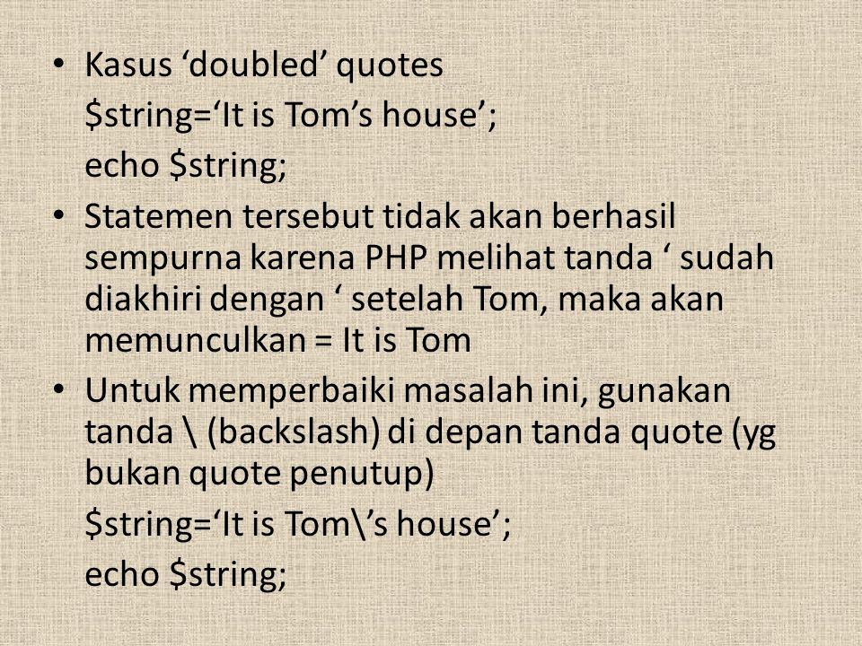 Kasus 'doubled' quotes $string='It is Tom's house'; echo $string; Statemen tersebut tidak akan berhasil sempurna karena PHP melihat tanda ' sudah diakhiri dengan ' setelah Tom, maka akan memunculkan = It is Tom Untuk memperbaiki masalah ini, gunakan tanda \ (backslash) di depan tanda quote (yg bukan quote penutup) $string='It is Tom\'s house'; echo $string;