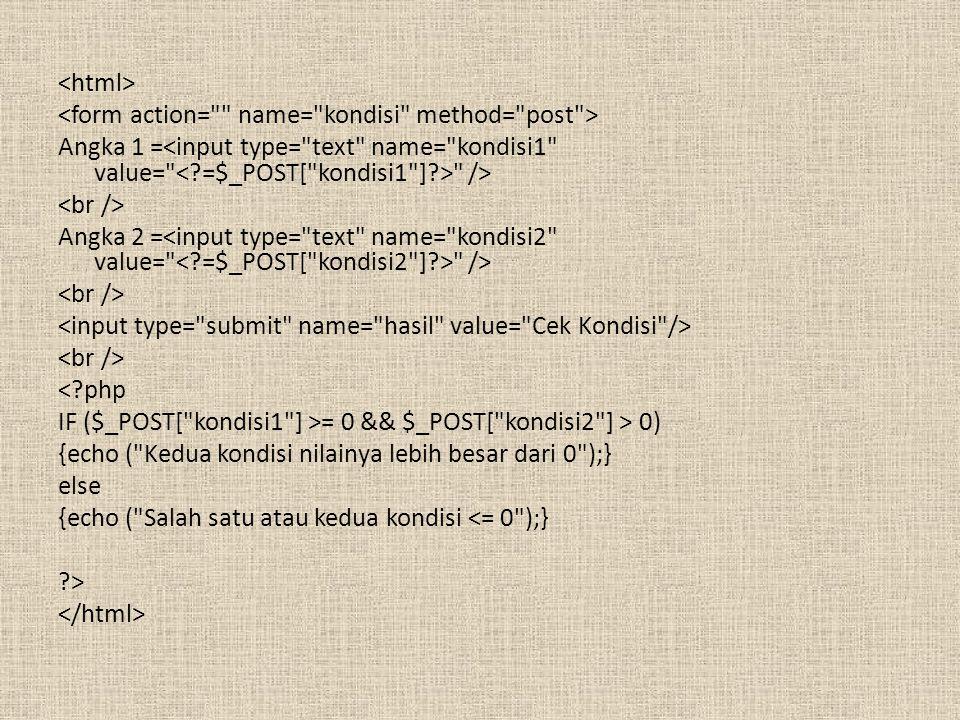 Angka 1 = /> Angka 2 = /> <?php IF ($_POST[ kondisi1 ] >= 0 && $_POST[ kondisi2 ] > 0) {echo ( Kedua kondisi nilainya lebih besar dari 0 );} else {echo ( Salah satu atau kedua kondisi <= 0 );} ?>