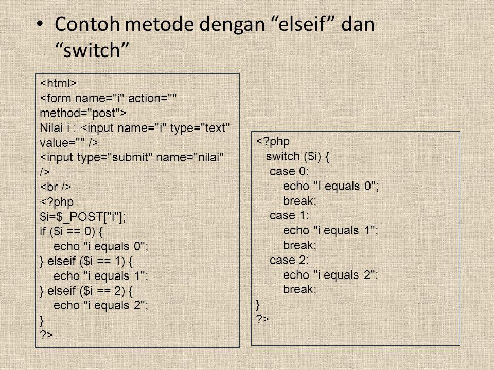 Contoh metode dengan elseif dan switch Nilai i : <?php $i=$_POST[ i ]; if ($i == 0) { echo i equals 0 ; } elseif ($i == 1) { echo i equals 1 ; } elseif ($i == 2) { echo i equals 2 ; } ?> <?php switch ($i) { case 0: echo I equals 0 ; break; case 1: echo i equals 1 ; break; case 2: echo i equals 2 ; break; } ?>