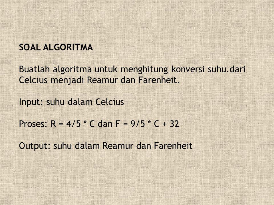 SOAL ALGORITMA Buatlah algoritma untuk menghitung konversi suhu.dari Celcius menjadi Reamur dan Farenheit. Input: suhu dalam Celcius Proses: R = 4/5 *