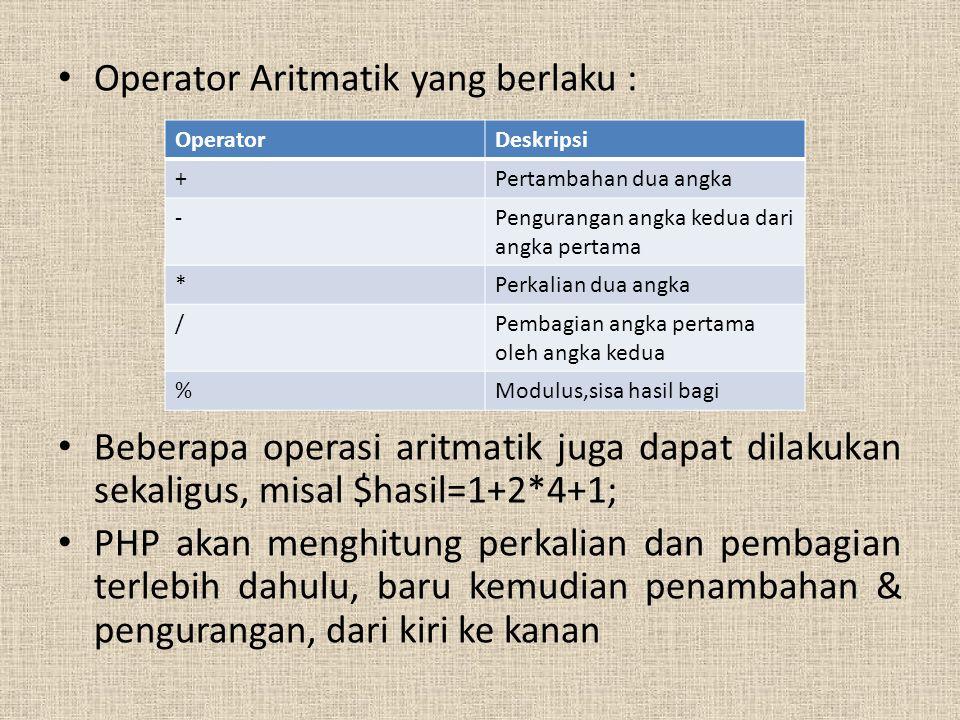 Operator Aritmatik yang berlaku : Beberapa operasi aritmatik juga dapat dilakukan sekaligus, misal $hasil=1+2*4+1; PHP akan menghitung perkalian dan pembagian terlebih dahulu, baru kemudian penambahan & pengurangan, dari kiri ke kanan OperatorDeskripsi +Pertambahan dua angka -Pengurangan angka kedua dari angka pertama *Perkalian dua angka /Pembagian angka pertama oleh angka kedua %Modulus,sisa hasil bagi