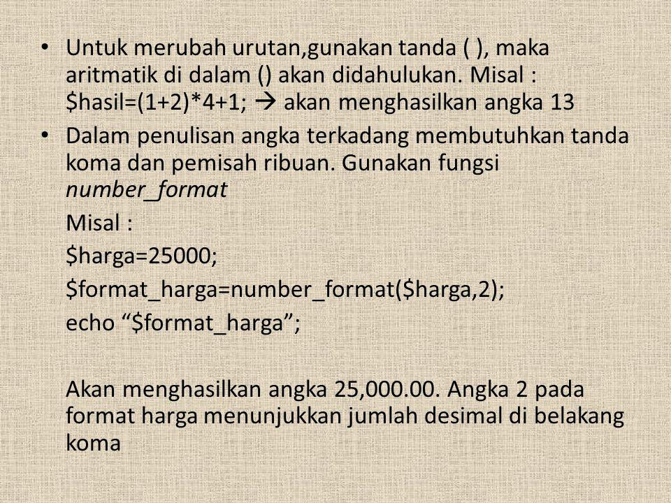 Untuk merubah urutan,gunakan tanda ( ), maka aritmatik di dalam () akan didahulukan. Misal : $hasil=(1+2)*4+1;  akan menghasilkan angka 13 Dalam penu