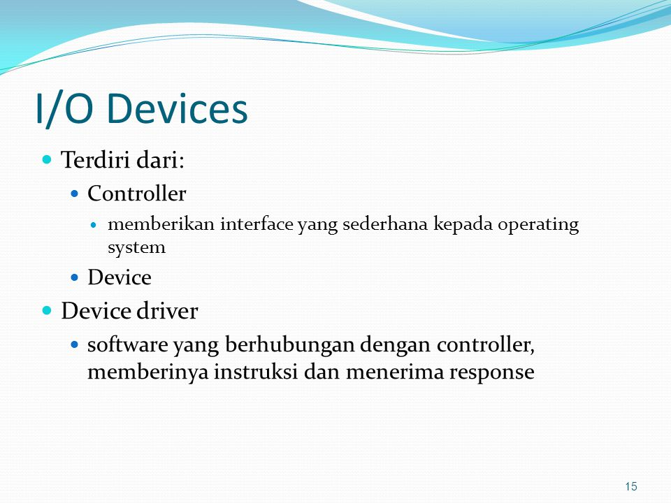 I/O Devices Terdiri dari: Controller memberikan interface yang sederhana kepada operating system Device Device driver software yang berhubungan dengan