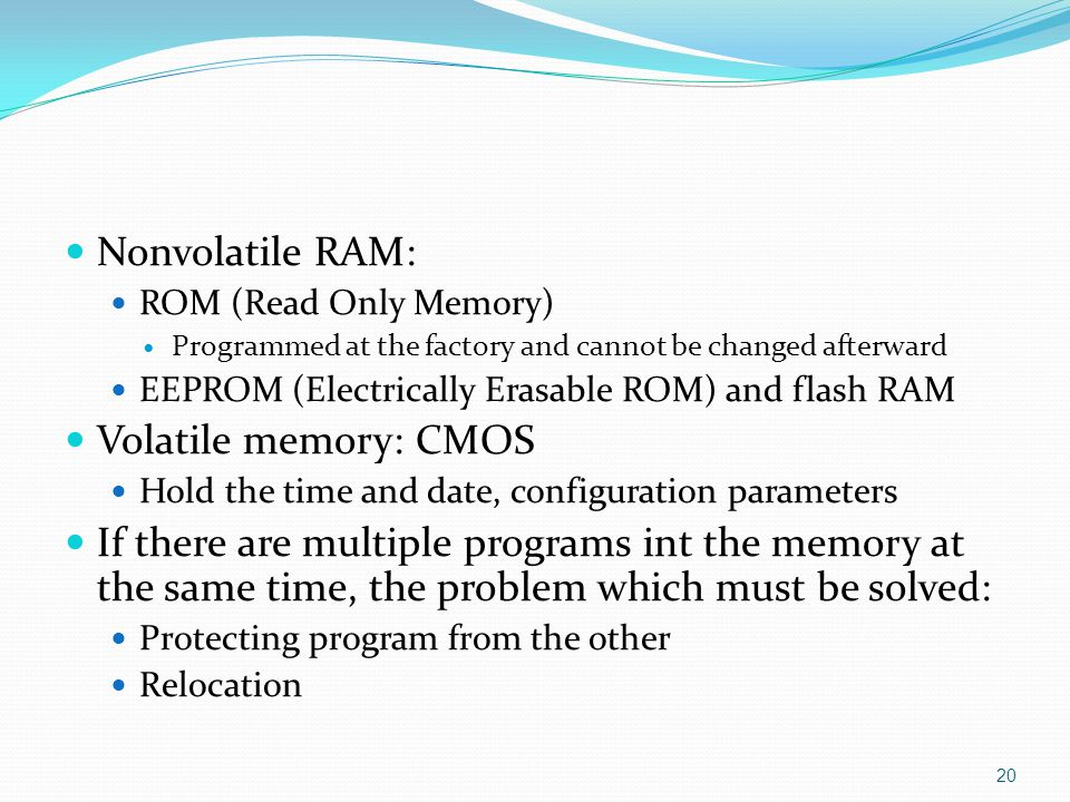 Nonvolatile RAM: ROM (Read Only Memory) Programmed at the factory and cannot be changed afterward EEPROM (Electrically Erasable ROM) and flash RAM Vol