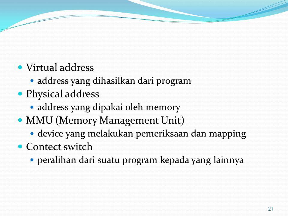 Virtual address address yang dihasilkan dari program Physical address address yang dipakai oleh memory MMU (Memory Management Unit) device yang melakukan pemeriksaan dan mapping Contect switch peralihan dari suatu program kepada yang lainnya 21