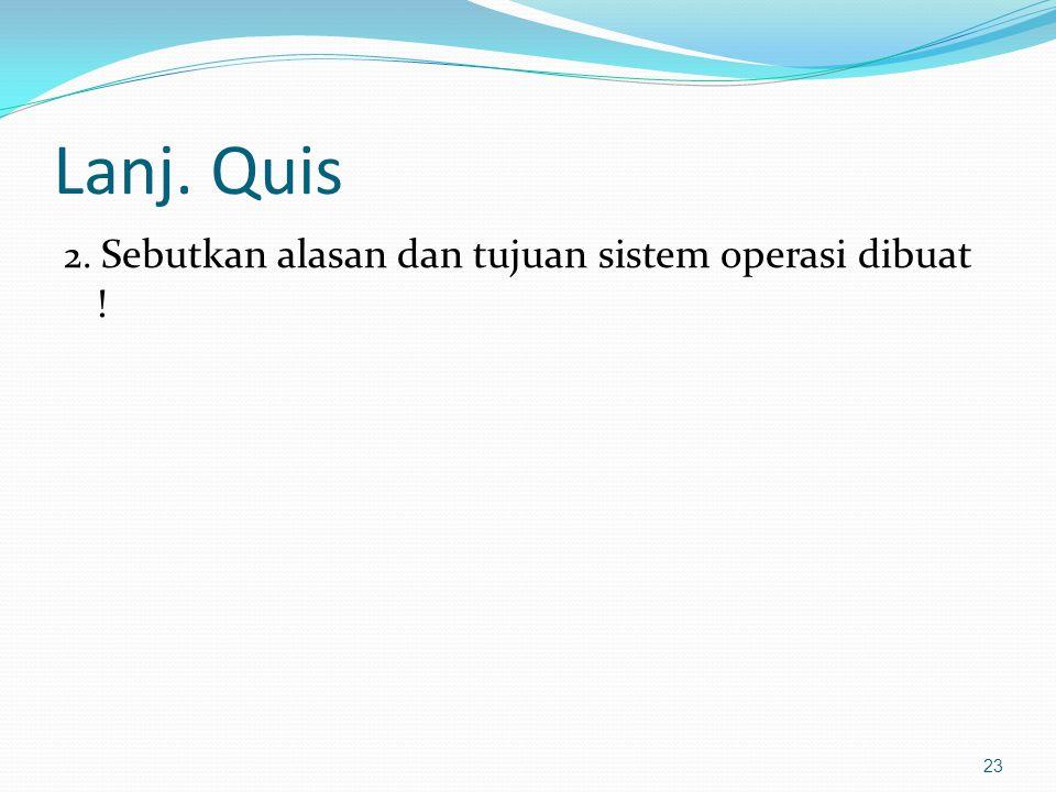 Lanj. Quis 2. Sebutkan alasan dan tujuan sistem operasi dibuat ! 23