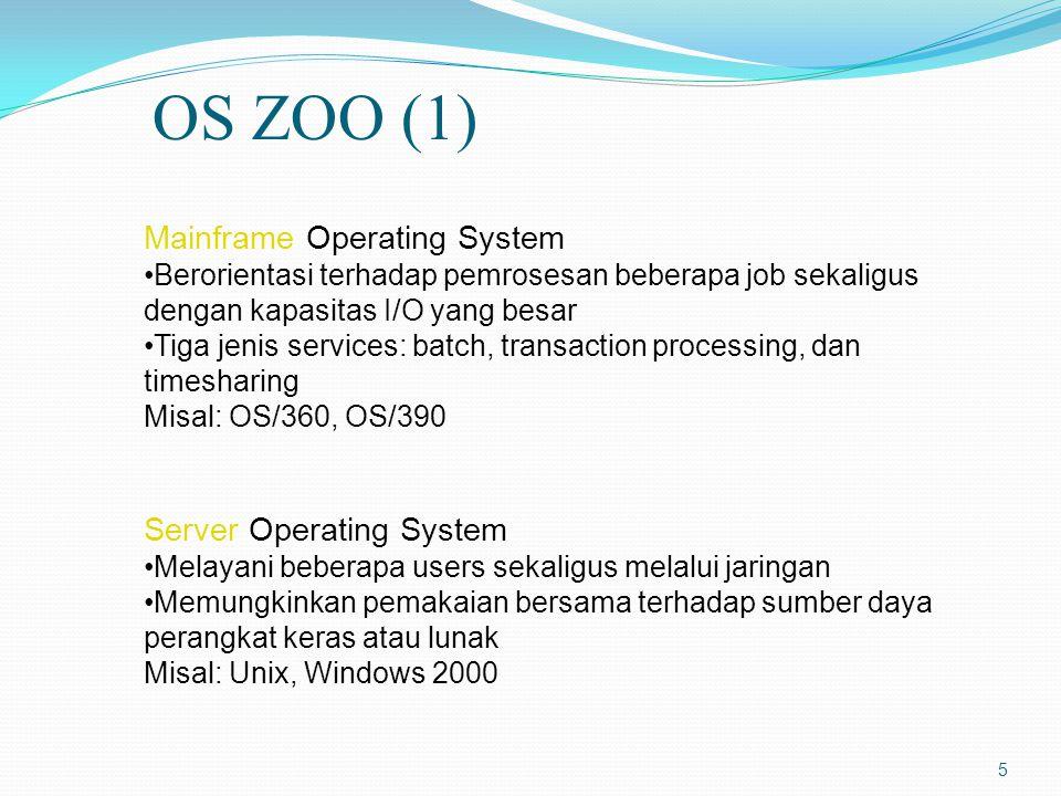 5 Mainframe Operating System Berorientasi terhadap pemrosesan beberapa job sekaligus dengan kapasitas I/O yang besar Tiga jenis services: batch, transaction processing, dan timesharing Misal: OS/360, OS/390 Server Operating System Melayani beberapa users sekaligus melalui jaringan Memungkinkan pemakaian bersama terhadap sumber daya perangkat keras atau lunak Misal: Unix, Windows 2000 OS ZOO (1)