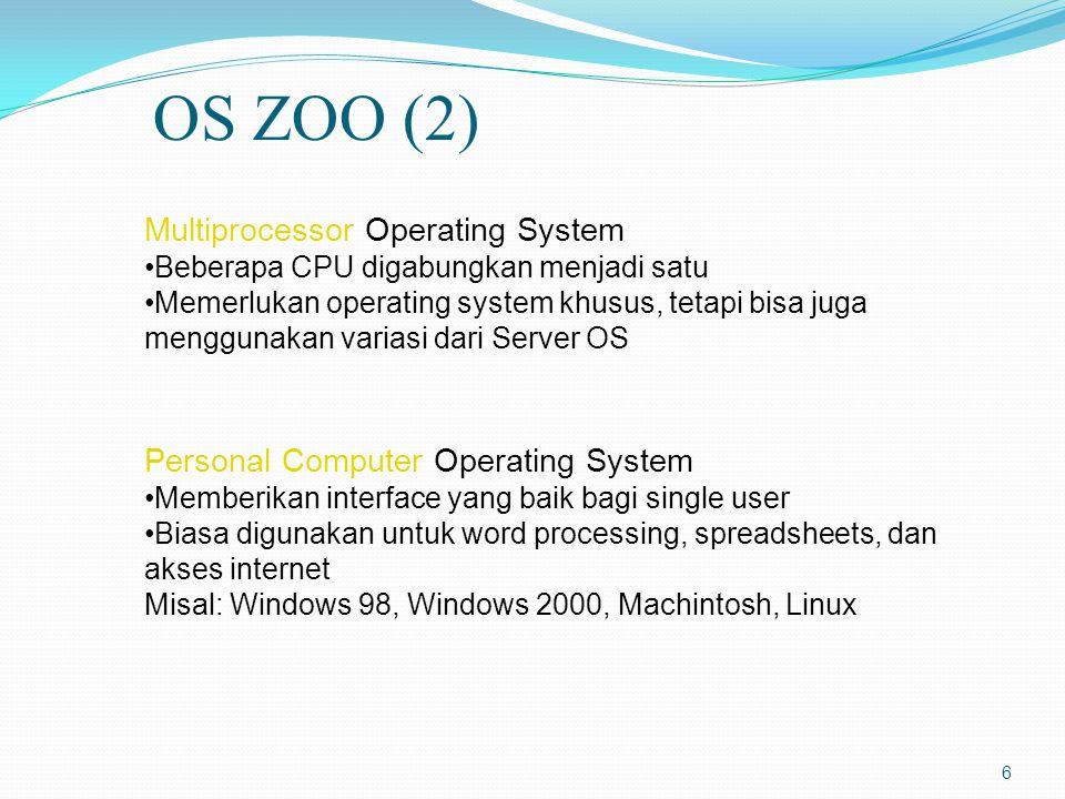 6 Multiprocessor Operating System Beberapa CPU digabungkan menjadi satu Memerlukan operating system khusus, tetapi bisa juga menggunakan variasi dari Server OS Personal Computer Operating System Memberikan interface yang baik bagi single user Biasa digunakan untuk word processing, spreadsheets, dan akses internet Misal: Windows 98, Windows 2000, Machintosh, Linux OS ZOO (2)