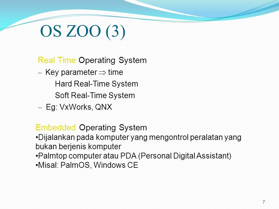 7 Embedded Operating System Dijalankan pada komputer yang mengontrol peralatan yang bukan berjenis komputer Palmtop computer atau PDA (Personal Digital Assistant) Misal: PalmOS, Windows CE Real Time Operating System  Key parameter  time Hard Real-Time System Soft Real-Time System  Eg: VxWorks, QNX OS ZOO (3)