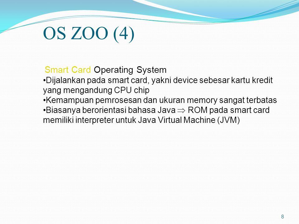 8 Smart Card Operating System Dijalankan pada smart card, yakni device sebesar kartu kredit yang mengandung CPU chip Kemampuan pemrosesan dan ukuran memory sangat terbatas Biasanya berorientasi bahasa Java  ROM pada smart card memiliki interpreter untuk Java Virtual Machine (JVM) OS ZOO (4)