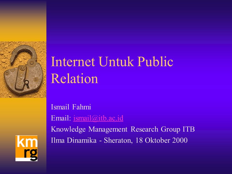 Internet Untuk Public Relation Ismail Fahmi Email: ismail@itb.ac.idismail@itb.ac.id Knowledge Management Research Group ITB Ilma Dinamika - Sheraton, 18 Oktober 2000