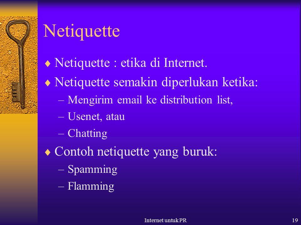 Internet untuk PR19 Netiquette  Netiquette : etika di Internet.  Netiquette semakin diperlukan ketika: –Mengirim email ke distribution list, –Usenet