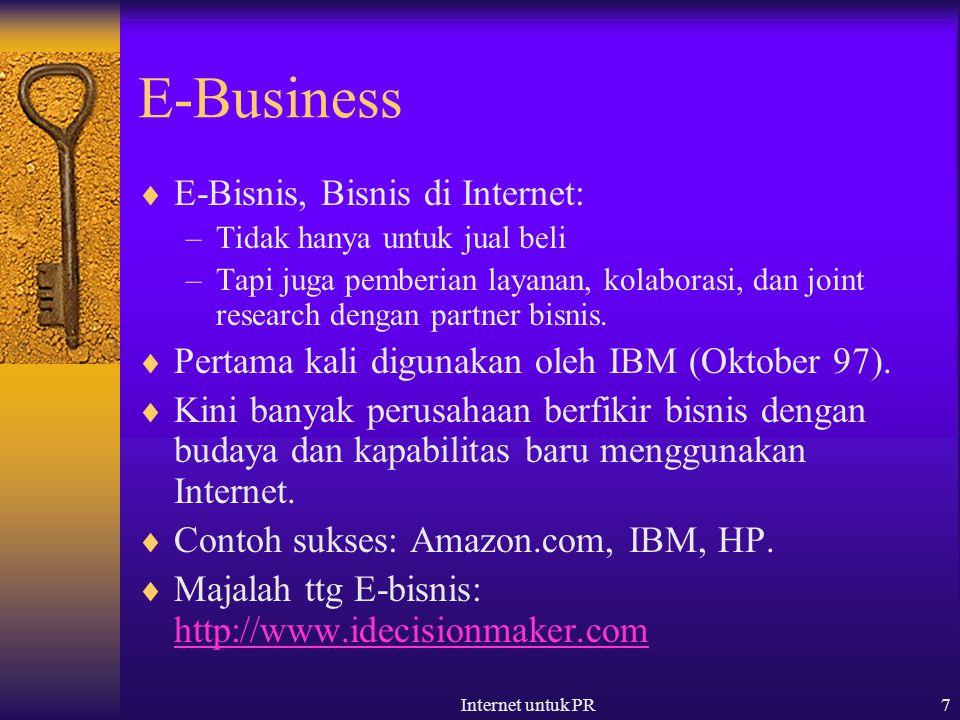 Internet untuk PR7 E-Business  E-Bisnis, Bisnis di Internet: –Tidak hanya untuk jual beli –Tapi juga pemberian layanan, kolaborasi, dan joint research dengan partner bisnis.