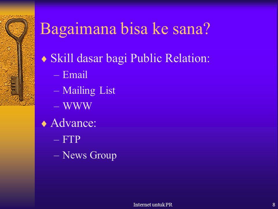 Internet untuk PR8 Bagaimana bisa ke sana?  Skill dasar bagi Public Relation: –Email –Mailing List –WWW  Advance: –FTP –News Group
