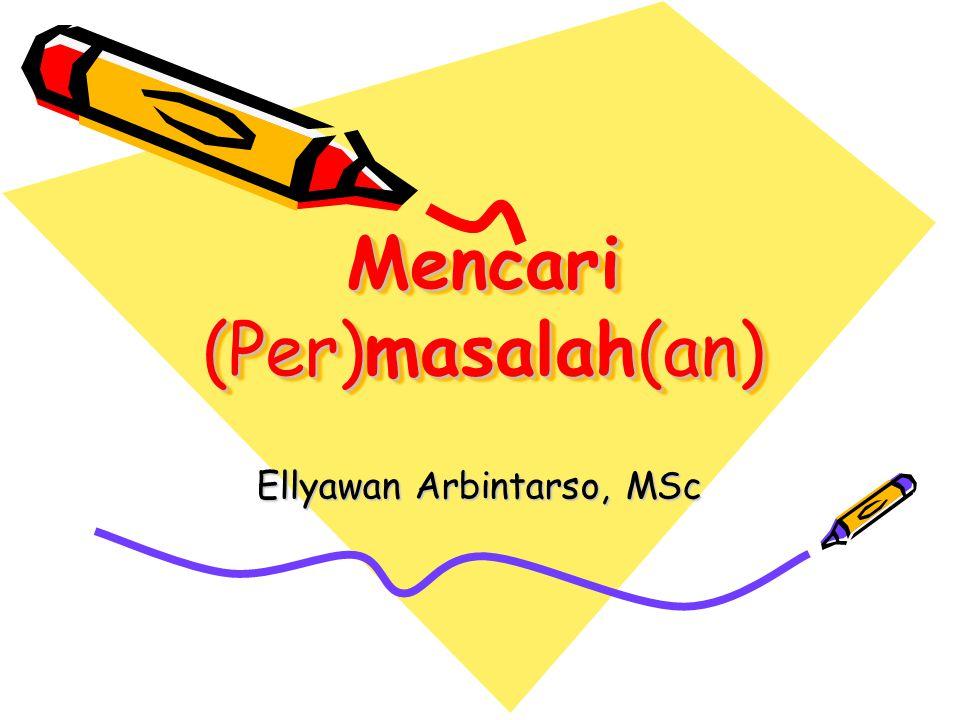 Mencari (Per)masalah(an) Mencari (Per)masalah(an) Ellyawan Arbintarso, MSc