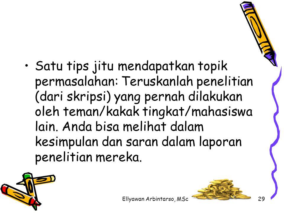 Ellyawan Arbintarso, MSc29 Satu tips jitu mendapatkan topik permasalahan: Teruskanlah penelitian (dari skripsi) yang pernah dilakukan oleh teman/kakak tingkat/mahasiswa lain.