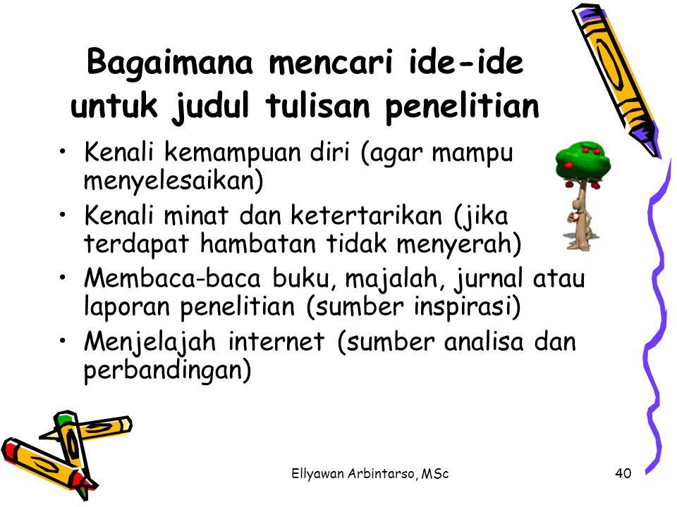 Ellyawan Arbintarso, MSc40 Bagaimana mencari ide-ide untuk judul tulisan penelitian Kenali kemampuan diri (agar mampu menyelesaikan) Kenali minat dan