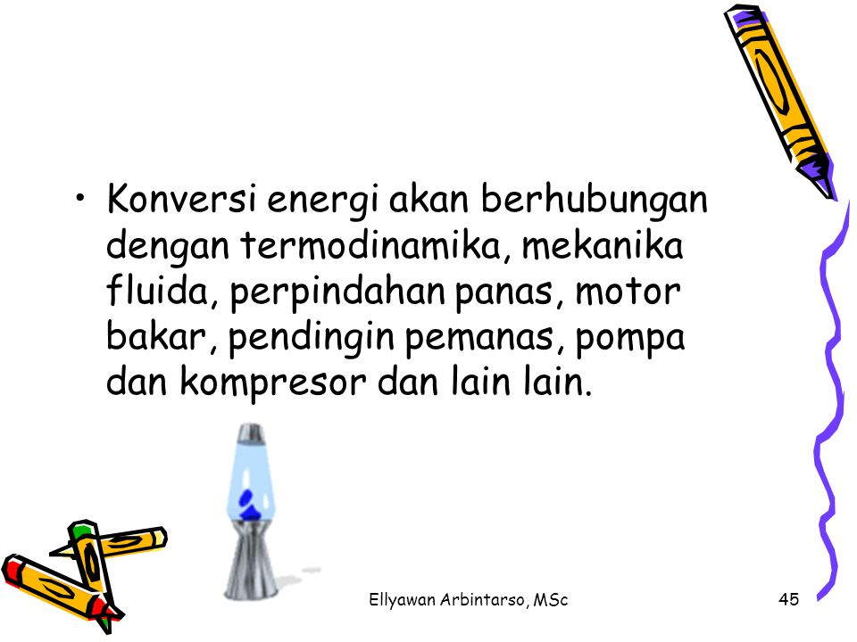 Ellyawan Arbintarso, MSc45 Konversi energi akan berhubungan dengan termodinamika, mekanika fluida, perpindahan panas, motor bakar, pendingin pemanas, pompa dan kompresor dan lain lain.