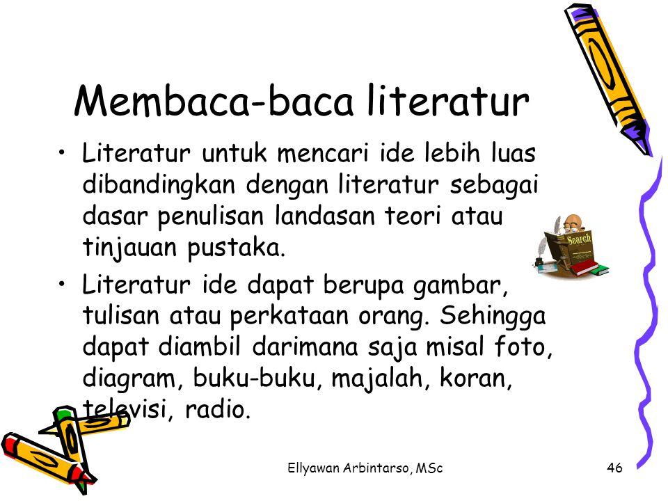 Ellyawan Arbintarso, MSc46 Membaca-baca literatur Literatur untuk mencari ide lebih luas dibandingkan dengan literatur sebagai dasar penulisan landasan teori atau tinjauan pustaka.