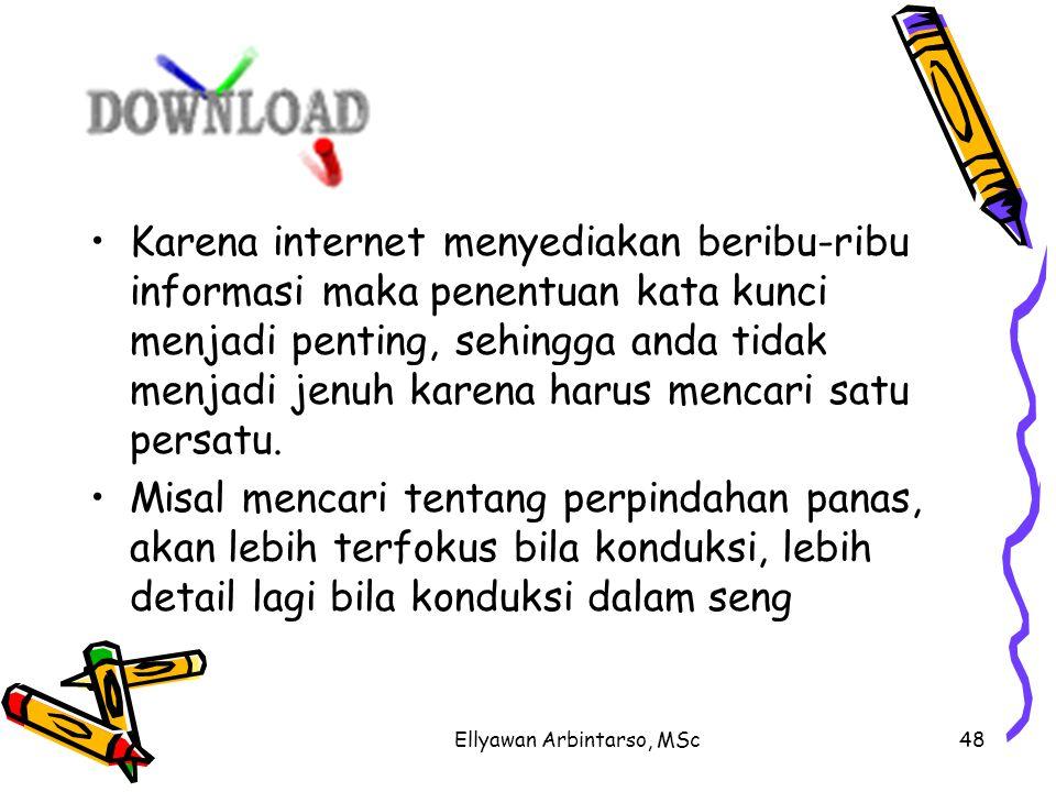 Ellyawan Arbintarso, MSc48 Karena internet menyediakan beribu-ribu informasi maka penentuan kata kunci menjadi penting, sehingga anda tidak menjadi jenuh karena harus mencari satu persatu.
