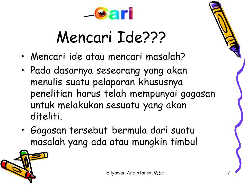 Ellyawan Arbintarso, MSc7 Mencari Ide??? Mencari ide atau mencari masalah? Pada dasarnya seseorang yang akan menulis suatu pelaporan khususnya penelit