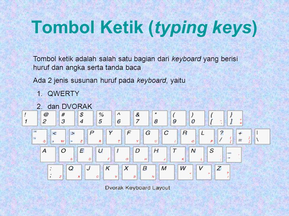 Tombol Ketik (typing keys) Tombol ketik adalah salah satu bagian dari keyboard yang berisi huruf dan angka serta tanda baca Ada 2 jenis susunan huruf