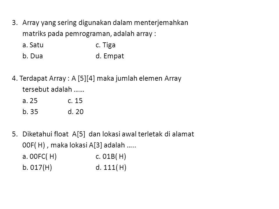 3. Array yang sering digunakan dalam menterjemahkan matriks pada pemrograman, adalah array : a. Satu c. Tiga b. Dua d. Empat 4. Terdapat Array : A [5]