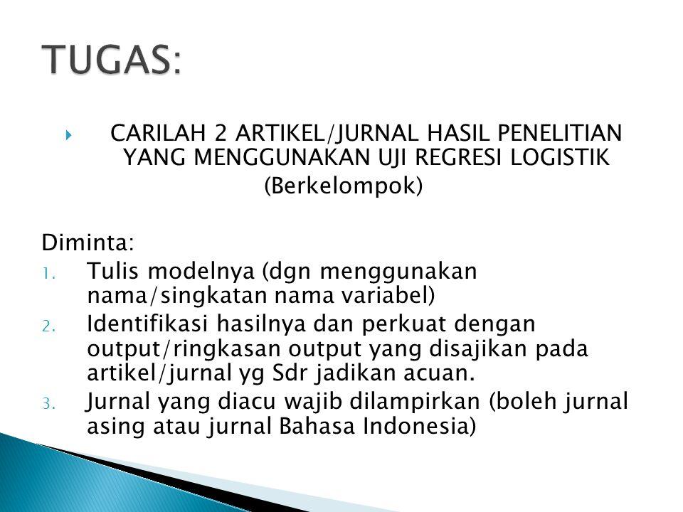  CARILAH 2 ARTIKEL/JURNAL HASIL PENELITIAN YANG MENGGUNAKAN UJI REGRESI LOGISTIK (Berkelompok) Diminta: 1.