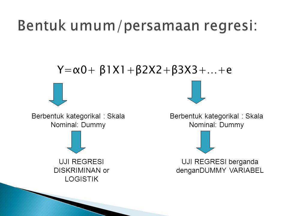 Y=α0+ β1X1+β2X2+β3X3+…+e Berbentuk kategorikal : Skala Nominal: Dummy UJI REGRESI DISKRIMINAN or LOGISTIK Berbentuk kategorikal : Skala Nominal: Dummy UJI REGRESI berganda denganDUMMY VARIABEL