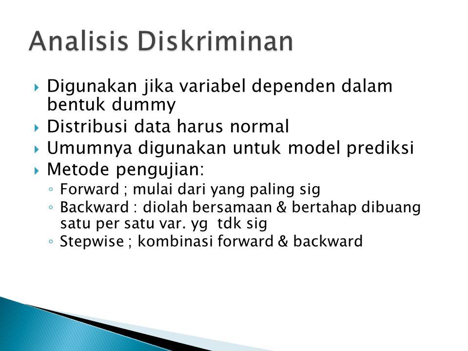  Digunakan jika variabel dependen dalam bentuk dummy  Distribusi data harus normal  Umumnya digunakan untuk model prediksi  Metode pengujian: ◦ Forward ; mulai dari yang paling sig ◦ Backward : diolah bersamaan & bertahap dibuang satu per satu var.