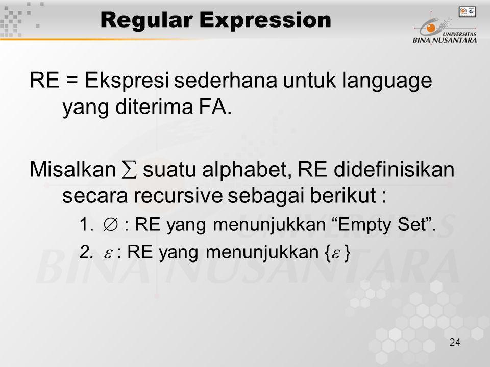 Regular Expression RE = Ekspresi sederhana untuk language yang diterima FA. Misalkan  suatu alphabet, RE didefinisikan secara recursive sebagai berik