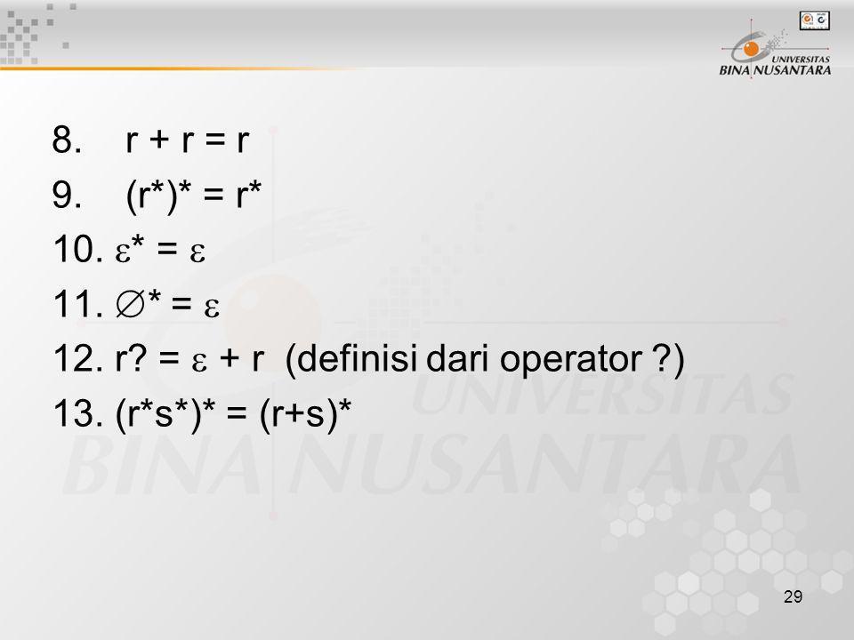 8. r + r = r 9. (r*)* = r* 10.  * =  11.  * =  12. r? =  + r (definisi dari operator ?) 13. (r*s*)* = (r+s)* 29