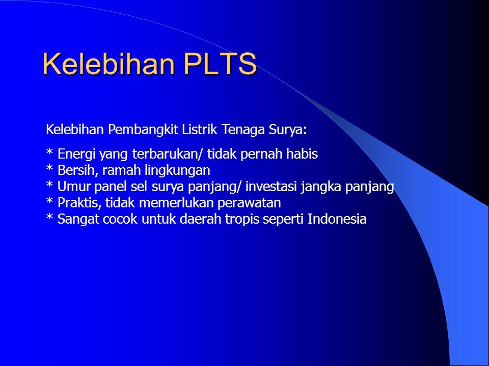 Kelebihan PLTS Kelebihan Pembangkit Listrik Tenaga Surya: * Energi yang terbarukan/ tidak pernah habis * Bersih, ramah lingkungan * Umur panel sel surya panjang/ investasi jangka panjang * Praktis, tidak memerlukan perawatan * Sangat cocok untuk daerah tropis seperti Indonesia