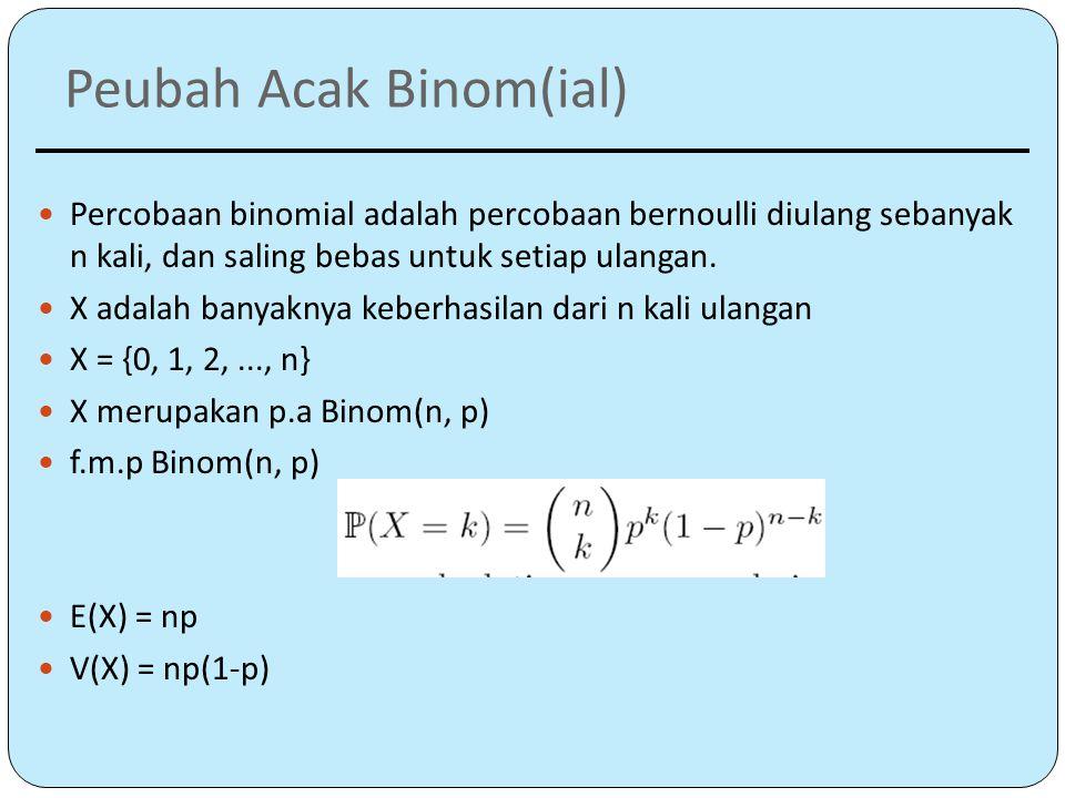 Peubah Acak Binom(ial) Percobaan binomial adalah percobaan bernoulli diulang sebanyak n kali, dan saling bebas untuk setiap ulangan.