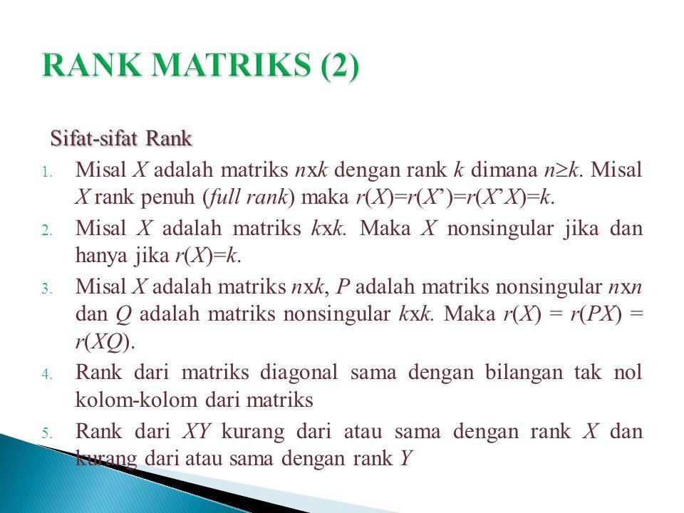 Sifat-sifat Rank 1. Misal X adalah matriks nxk dengan rank k dimana n  k. Misal X rank penuh (full rank) maka r(X)=r(X')=r(X'X)=k. 2. Misal X adalah